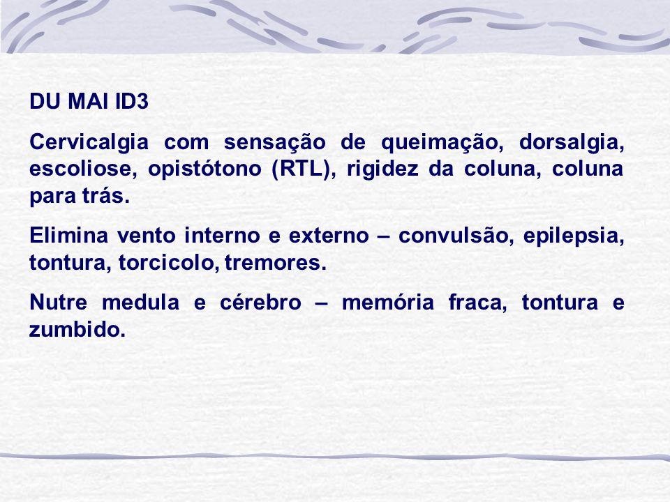 DU MAI ID3 Cervicalgia com sensação de queimação, dorsalgia, escoliose, opistótono (RTL), rigidez da coluna, coluna para trás. Elimina vento interno e