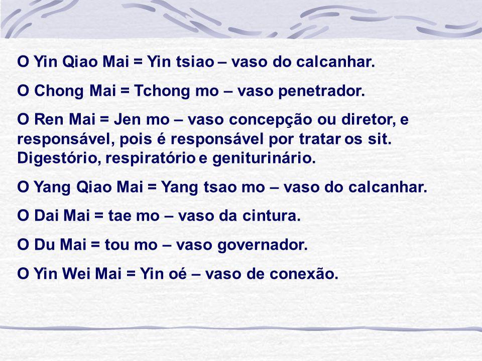 O Yin Qiao Mai = Yin tsiao – vaso do calcanhar. O Chong Mai = Tchong mo – vaso penetrador. O Ren Mai = Jen mo – vaso concepção ou diretor, e responsáv