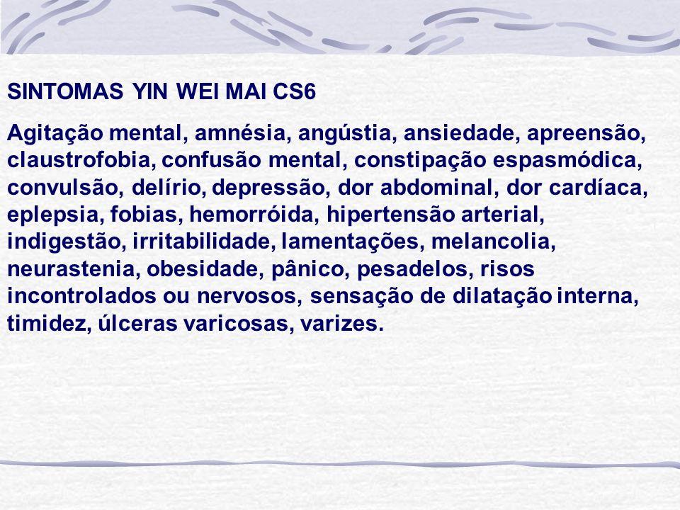 SINTOMAS YIN WEI MAI CS6 Agitação mental, amnésia, angústia, ansiedade, apreensão, claustrofobia, confusão mental, constipação espasmódica, convulsão, delírio, depressão, dor abdominal, dor cardíaca, eplepsia, fobias, hemorróida, hipertensão arterial, indigestão, irritabilidade, lamentações, melancolia, neurastenia, obesidade, pânico, pesadelos, risos incontrolados ou nervosos, sensação de dilatação interna, timidez, úlceras varicosas, varizes.