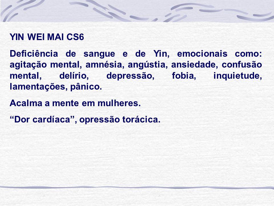 YIN WEI MAI CS6 Deficiência de sangue e de Yin, emocionais como: agitação mental, amnésia, angústia, ansiedade, confusão mental, delírio, depressão, fobia, inquietude, lamentações, pânico.