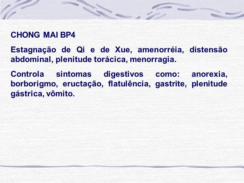 CHONG MAI BP4 Estagnação de Qi e de Xue, amenorréia, distensão abdominal, plenitude torácica, menorragia. Controla sintomas digestivos como: anorexia,