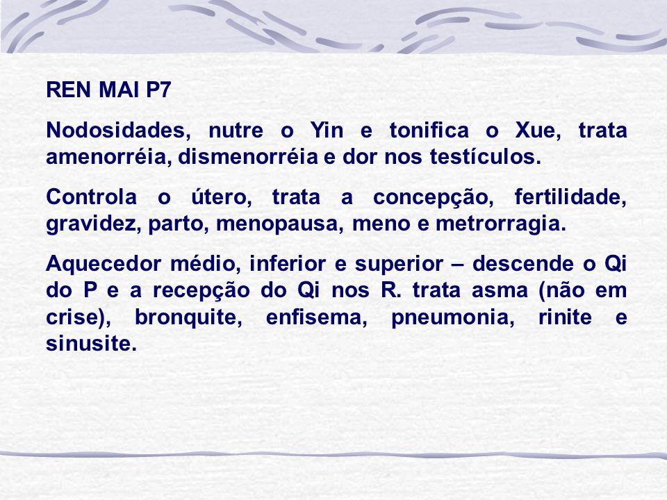 REN MAI P7 Nodosidades, nutre o Yin e tonifica o Xue, trata amenorréia, dismenorréia e dor nos testículos.
