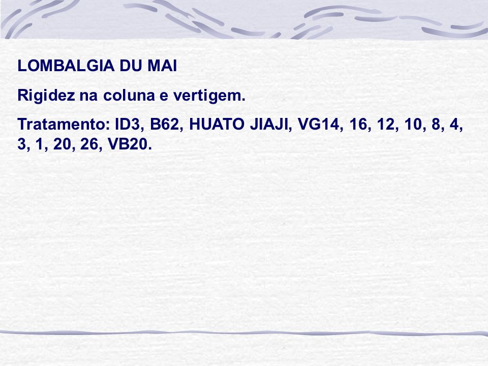 LOMBALGIA DU MAI Rigidez na coluna e vertigem. Tratamento: ID3, B62, HUATO JIAJI, VG14, 16, 12, 10, 8, 4, 3, 1, 20, 26, VB20.