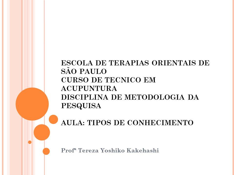 ESCOLA DE TERAPIAS ORIENTAIS DE SÃO PAULO CURSO DE TECNICO EM ACUPUNTURA DISCIPLINA DE METODOLOGIA DA PESQUISA AULA: TIPOS DE CONHECIMENTO Profª Tereza Yoshiko Kakehashi