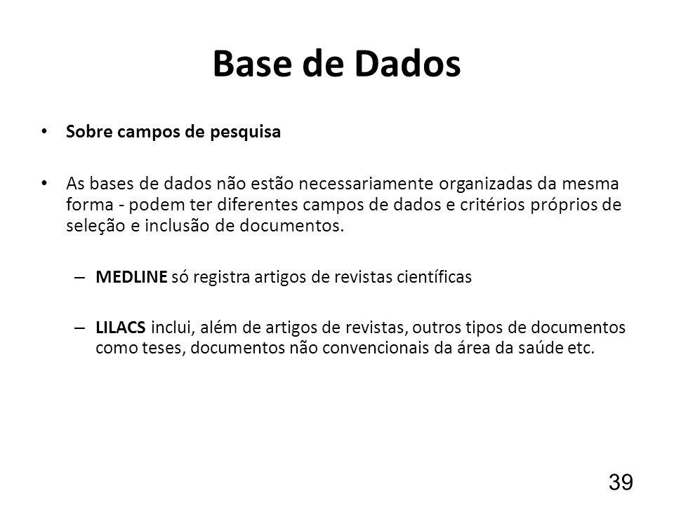Base de Dados Sobre campos de pesquisa As bases de dados não estão necessariamente organizadas da mesma forma - podem ter diferentes campos de dados e critérios próprios de seleção e inclusão de documentos.