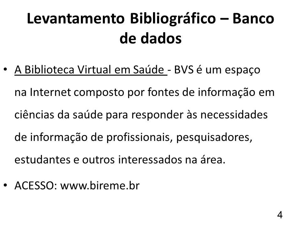 Levantamento Bibliográfico – Banco de dados A Biblioteca Virtual em Saúde - BVS é um espaço na Internet composto por fontes de informação em ciências da saúde para responder às necessidades de informação de profissionais, pesquisadores, estudantes e outros interessados na área.