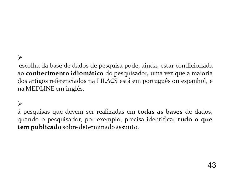 a escolha da base de dados de pesquisa pode, ainda, estar condicionada ao conhecimento idiomático do pesquisador, uma vez que a maioria dos artigos referenciados na LILACS está em português ou espanhol, e na MEDLINE em inglês.