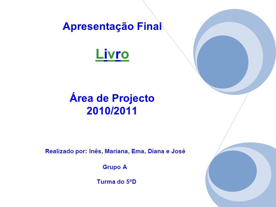 Apresentação Final Livro Área de Projecto 2010/2011 Realizado por: Inês, Mariana, Ema, Diana e José Grupo A Turma do 5ºD