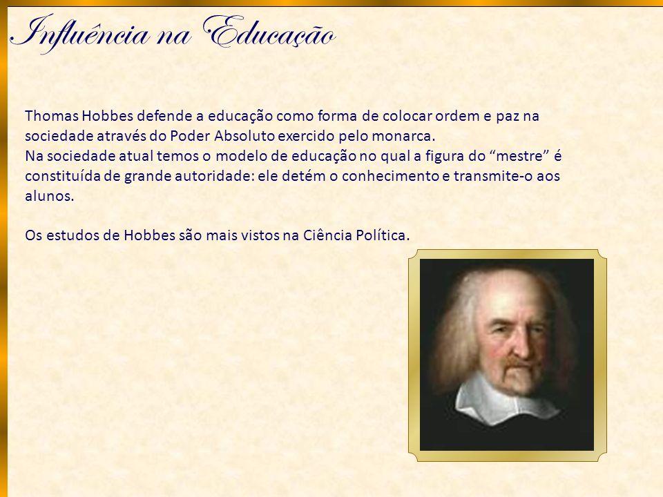 Influência na Educação Thomas Hobbes defende a educação como forma de colocar ordem e paz na sociedade através do Poder Absoluto exercido pelo monarca