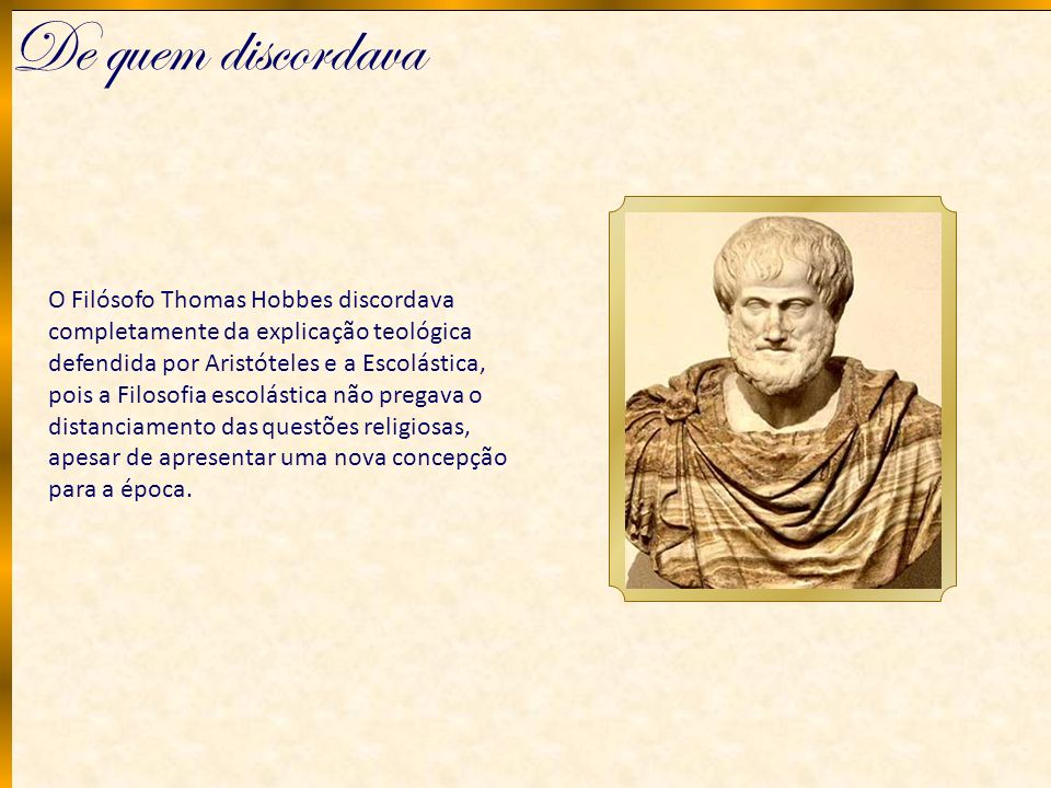 De quem discordava O Filósofo Thomas Hobbes discordava completamente da explicação teológica defendida por Aristóteles e a Escolástica, pois a Filosof