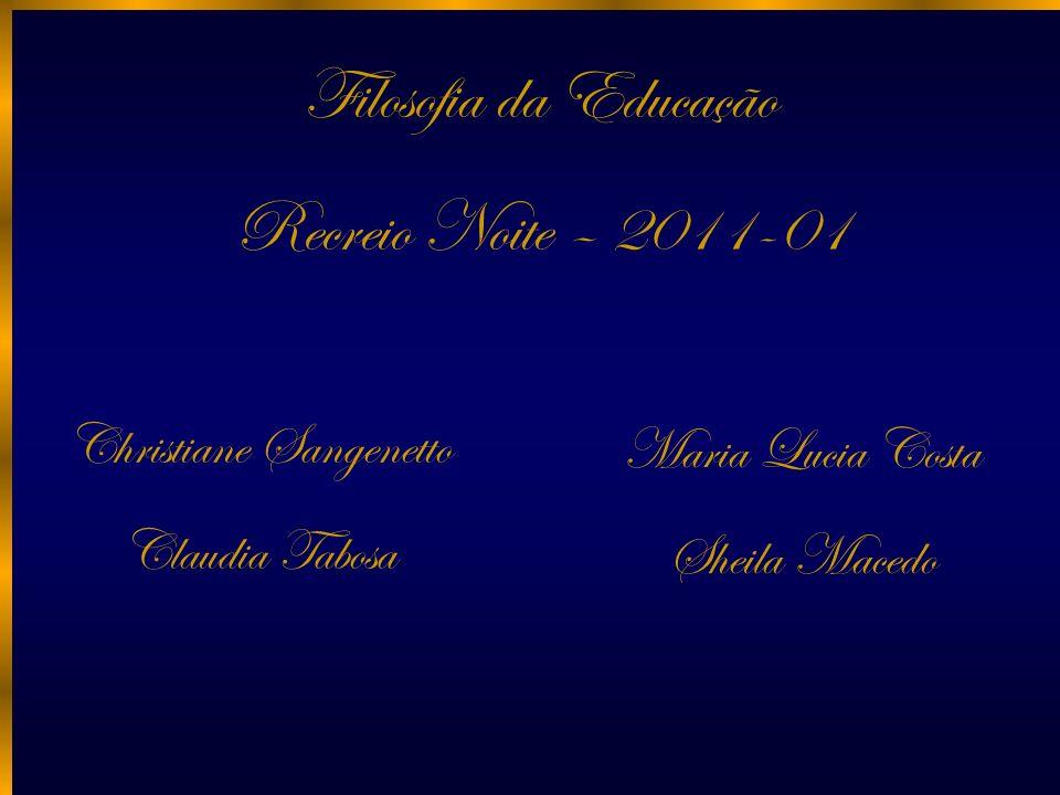 Filosofia da Educação Recreio Noite – 2011-01 Christiane Sangenetto Claudia Tabosa Maria Lucia Costa Sheila Macedo