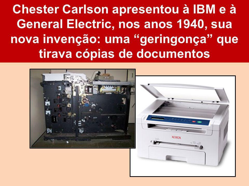 Chester Carlson apresentou à IBM e à General Electric, nos anos 1940, sua nova invenção: uma geringonça que tirava cópias de documentos