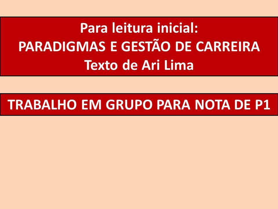 Para leitura inicial: PARADIGMAS E GESTÃO DE CARREIRA Texto de Ari Lima TRABALHO EM GRUPO PARA NOTA DE P1
