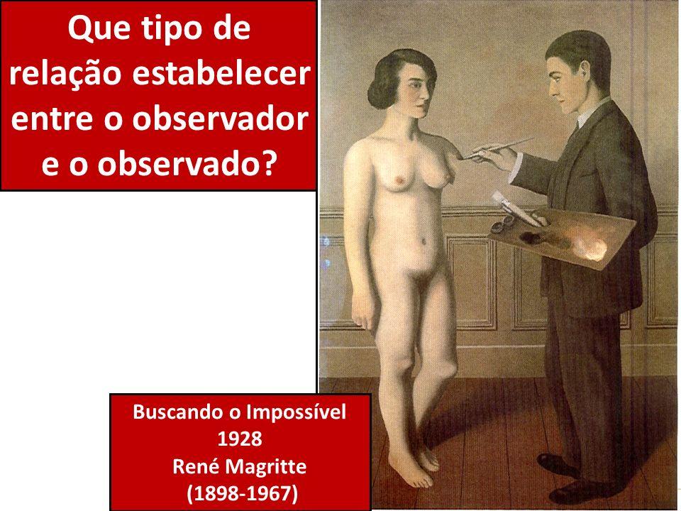 Que tipo de relação estabelecer entre o observador e o observado? Buscando o Impossível 1928 René Magritte (1898-1967)