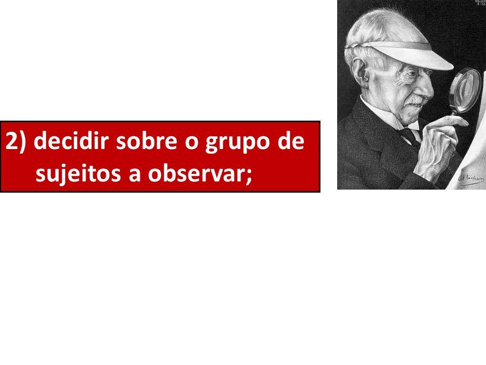 2) decidir sobre o grupo de sujeitos a observar;