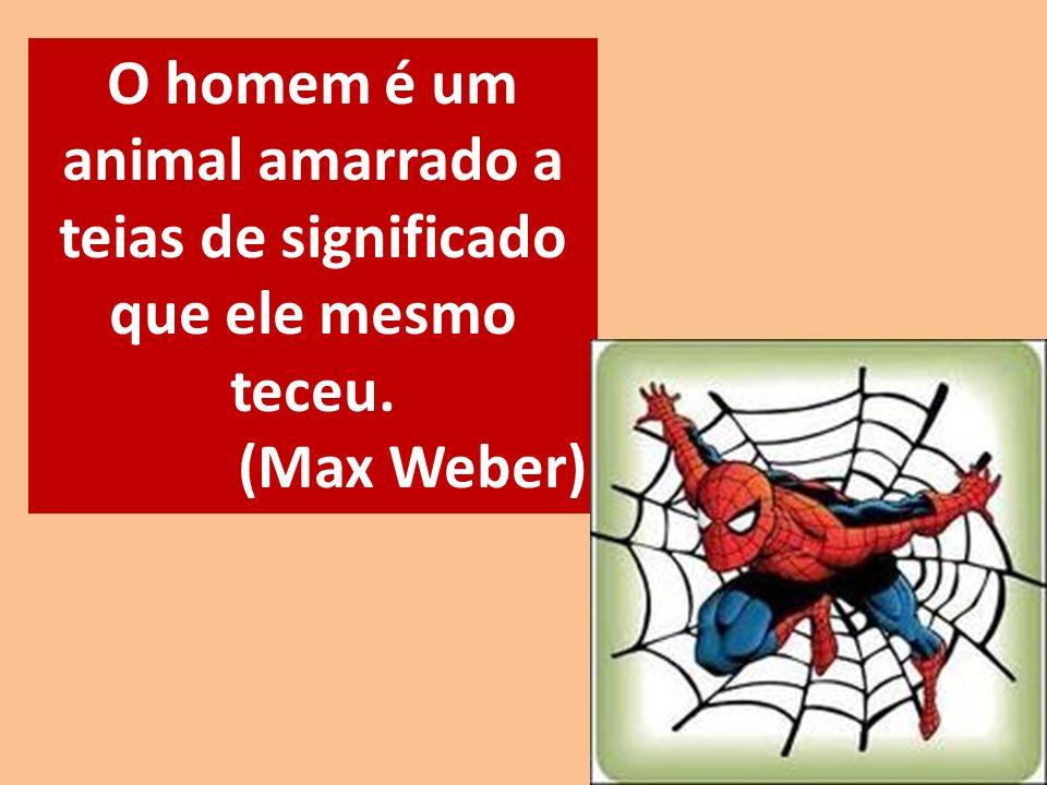 O homem é um animal amarrado a teias de significado que ele mesmo teceu. (Max Weber)