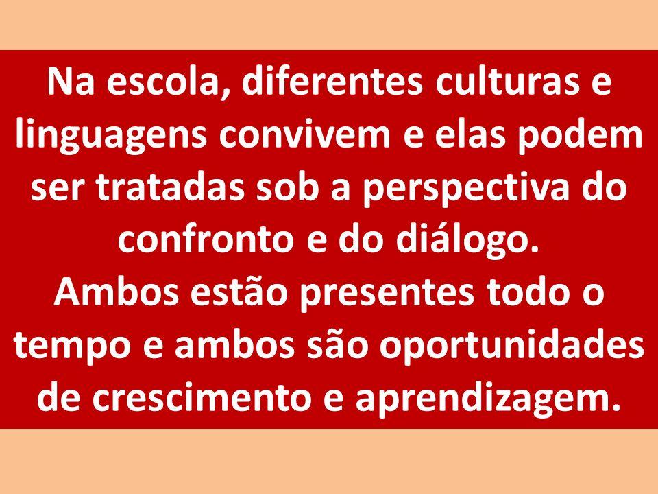 Na escola, diferentes culturas e linguagens convivem e elas podem ser tratadas sob a perspectiva do confronto e do diálogo. Ambos estão presentes todo