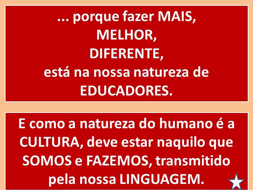 ... porque fazer MAIS, MELHOR, DIFERENTE, está na nossa natureza de EDUCADORES. E como a natureza do humano é a CULTURA, deve estar naquilo que SOMOS