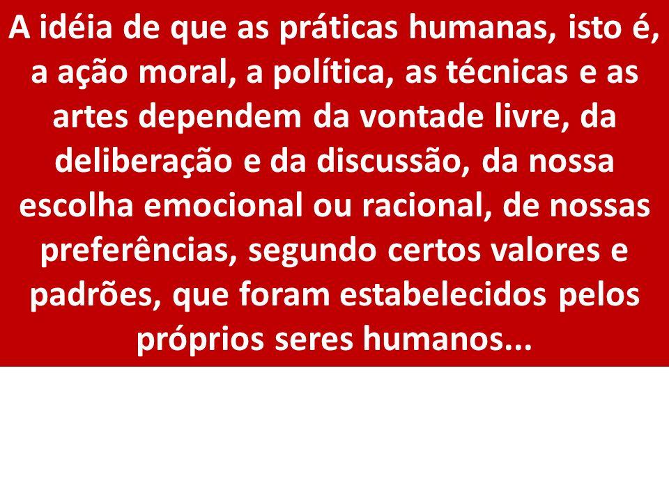 A idéia de que as práticas humanas, isto é, a ação moral, a política, as técnicas e as artes dependem da vontade livre, da deliberação e da discussão,
