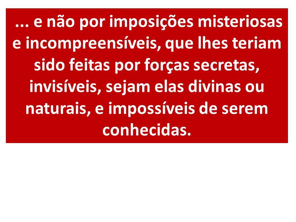 ... e não por imposições misteriosas e incompreensíveis, que lhes teriam sido feitas por forças secretas, invisíveis, sejam elas divinas ou naturais,