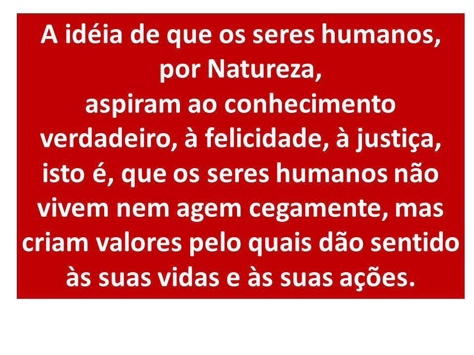 A idéia de que os seres humanos, por Natureza, aspiram ao conhecimento verdadeiro, à felicidade, à justiça, isto é, que os seres humanos não vivem nem