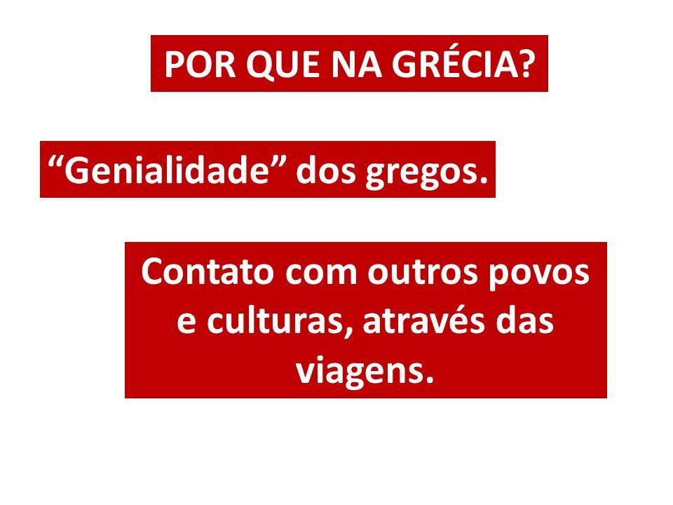 POR QUE NA GRÉCIA? Genialidade dos gregos. Contato com outros povos e culturas, através das viagens.