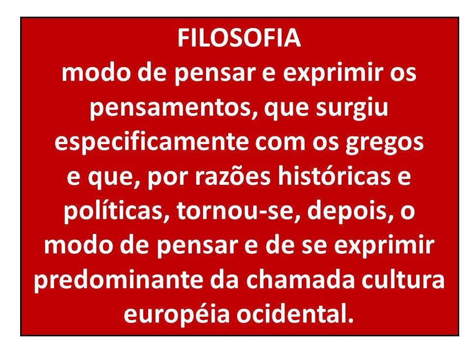 FILOSOFIA modo de pensar e exprimir os pensamentos, que surgiu especificamente com os gregos e que, por razões históricas e políticas, tornou-se, depo