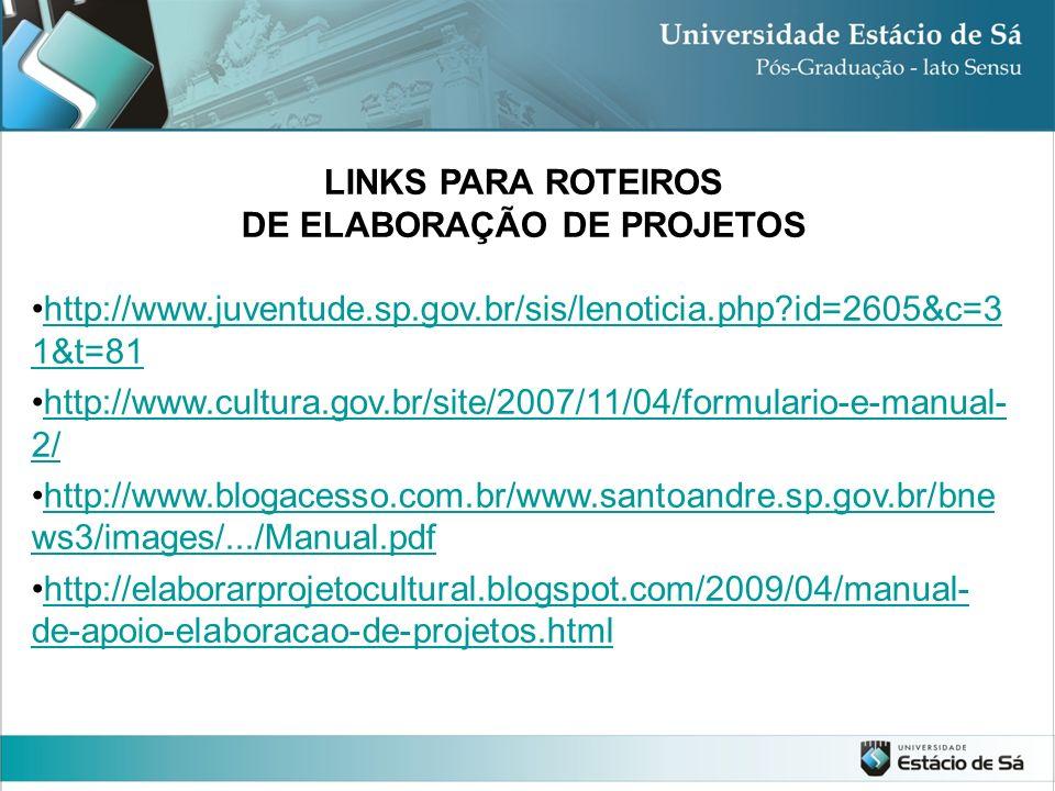 LINKS PARA ROTEIROS DE ELABORAÇÃO DE PROJETOS http://www.juventude.sp.gov.br/sis/lenoticia.php?id=2605&c=3 1&t=81http://www.juventude.sp.gov.br/sis/le