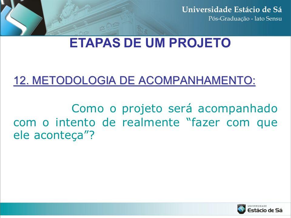 12. METODOLOGIA DE ACOMPANHAMENTO: Como o projeto será acompanhado com o intento de realmente fazer com que ele aconteça? ETAPAS DE UM PROJETO