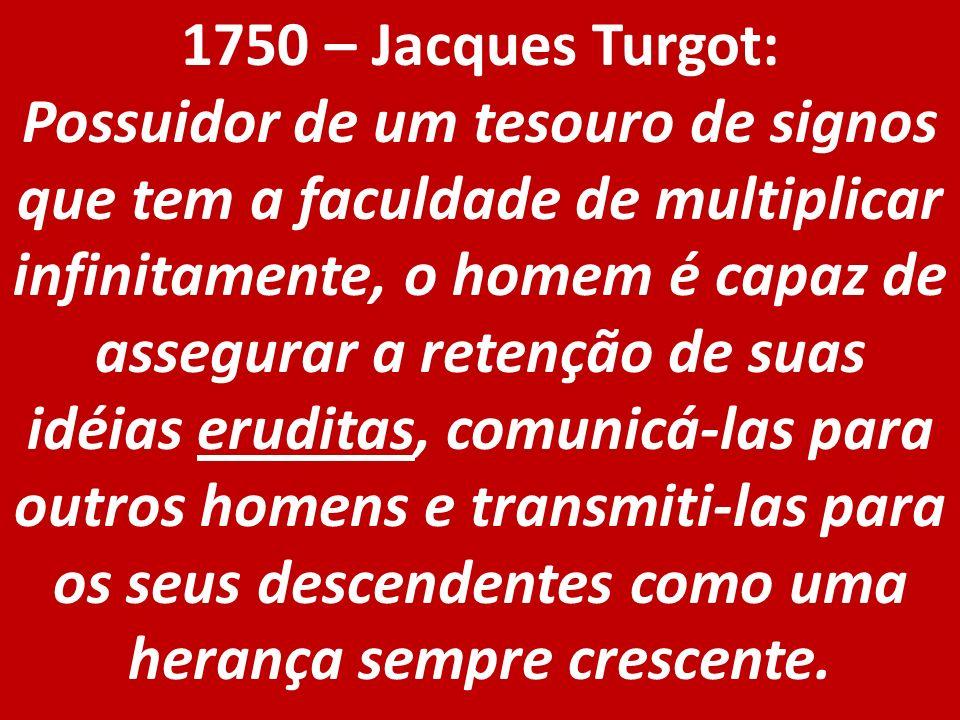 1750 – Jacques Turgot: Possuidor de um tesouro de signos que tem a faculdade de multiplicar infinitamente, o homem é capaz de assegurar a retenção de