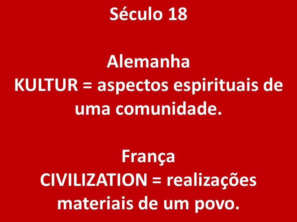 Século 18 Alemanha KULTUR = aspectos espirituais de uma comunidade. França CIVILIZATION = realizações materiais de um povo.