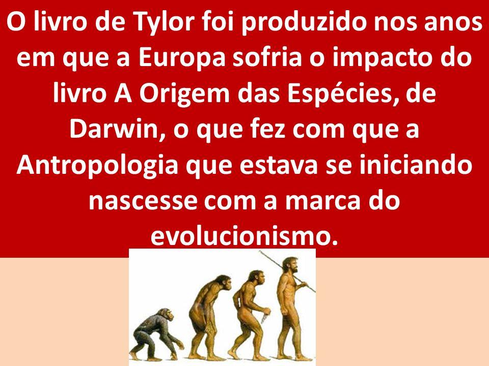 O livro de Tylor foi produzido nos anos em que a Europa sofria o impacto do livro A Origem das Espécies, de Darwin, o que fez com que a Antropologia q