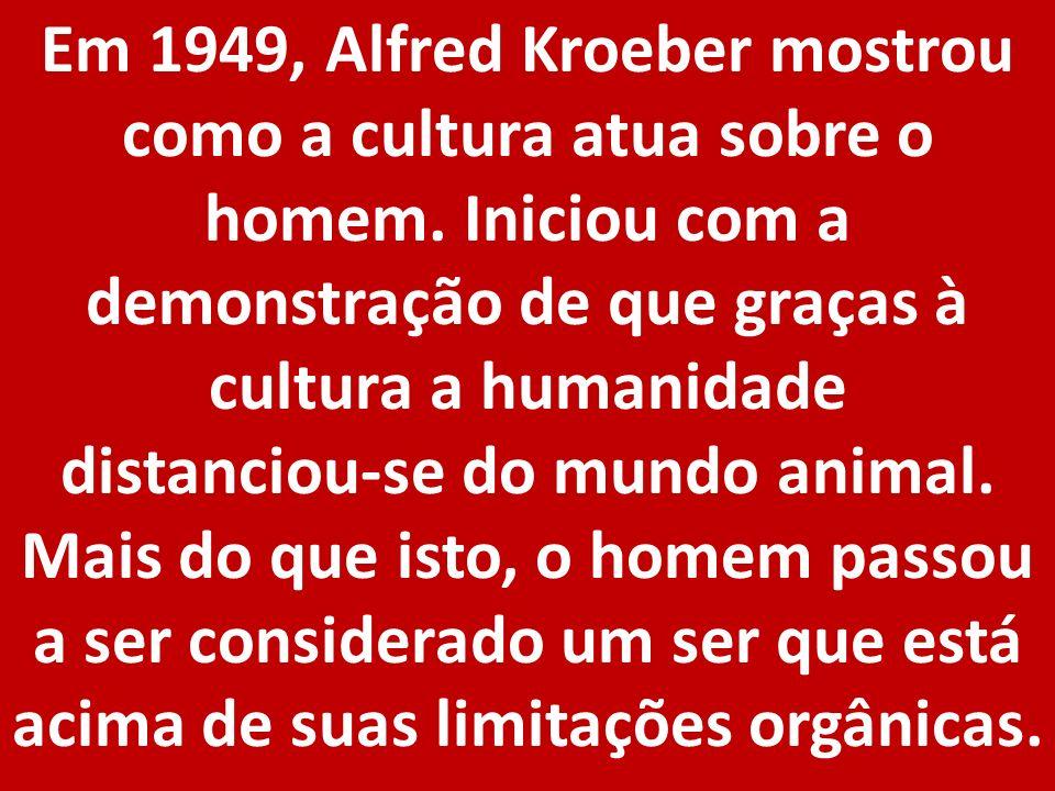 Em 1949, Alfred Kroeber mostrou como a cultura atua sobre o homem. Iniciou com a demonstração de que graças à cultura a humanidade distanciou-se do mu