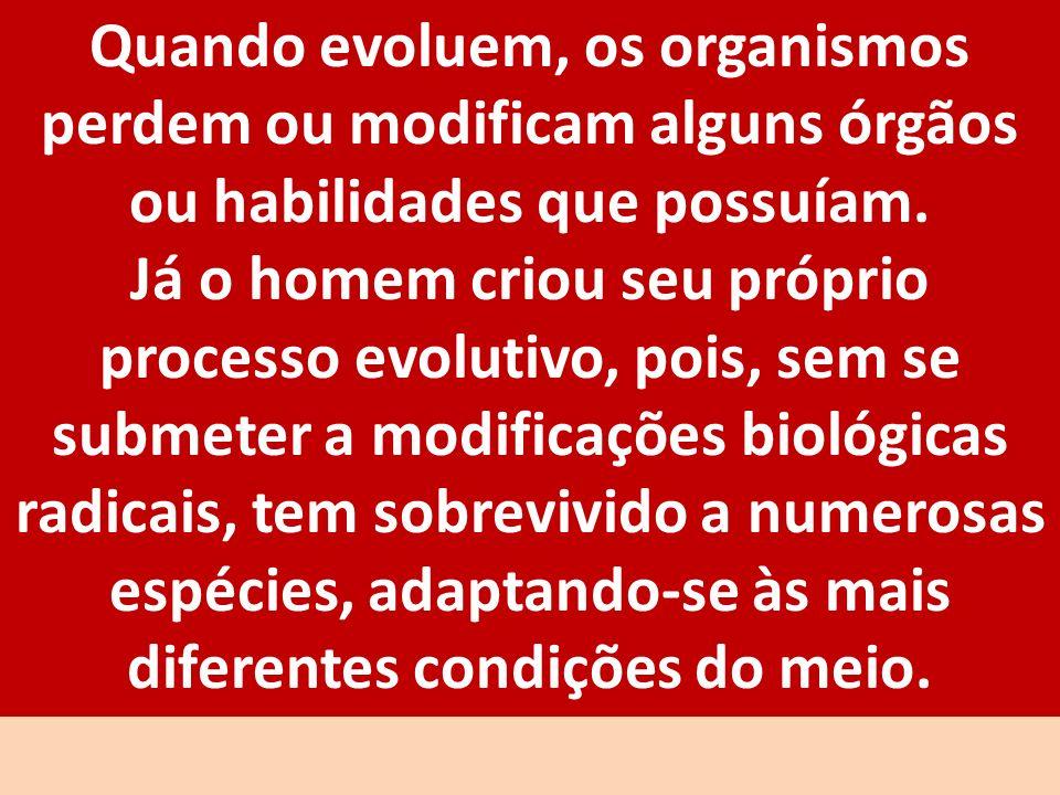 Quando evoluem, os organismos perdem ou modificam alguns órgãos ou habilidades que possuíam. Já o homem criou seu próprio processo evolutivo, pois, se