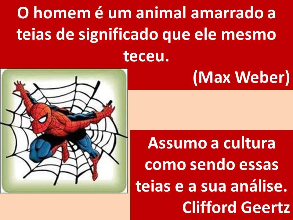 O homem é um animal amarrado a teias de significado que ele mesmo teceu. (Max Weber) Assumo a cultura como sendo essas teias e a sua análise. Clifford