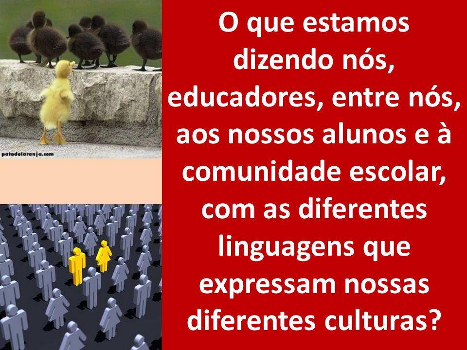 O que estamos dizendo nós, educadores, entre nós, aos nossos alunos e à comunidade escolar, com as diferentes linguagens que expressam nossas diferent