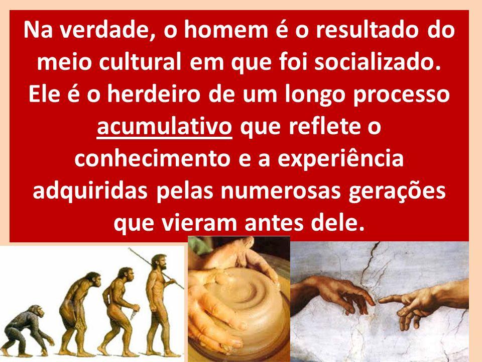 Na verdade, o homem é o resultado do meio cultural em que foi socializado. Ele é o herdeiro de um longo processo acumulativo que reflete o conheciment