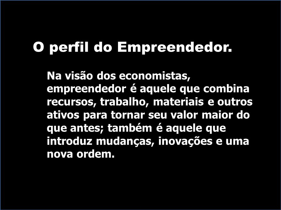O perfil do Empreendedor. Na visão dos economistas, empreendedor é aquele que combina recursos, trabalho, materiais e outros ativos para tornar seu va