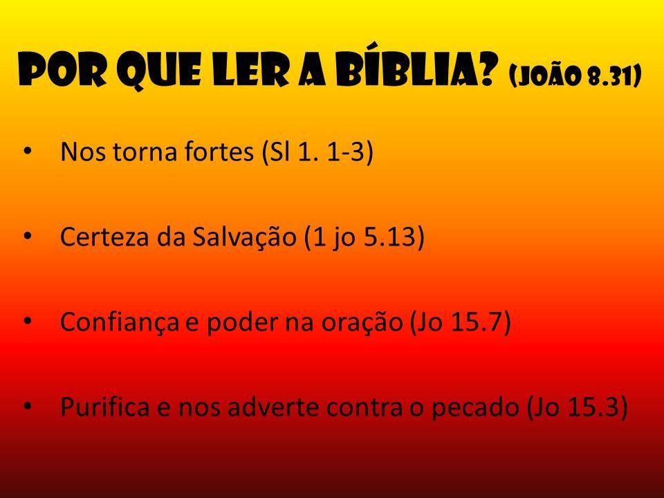 Por que ler a Bíblia? (João 8.31) Nos torna fortes (Sl 1. 1-3) Certeza da Salvação (1 jo 5.13) Confiança e poder na oração (Jo 15.7) Purifica e nos ad