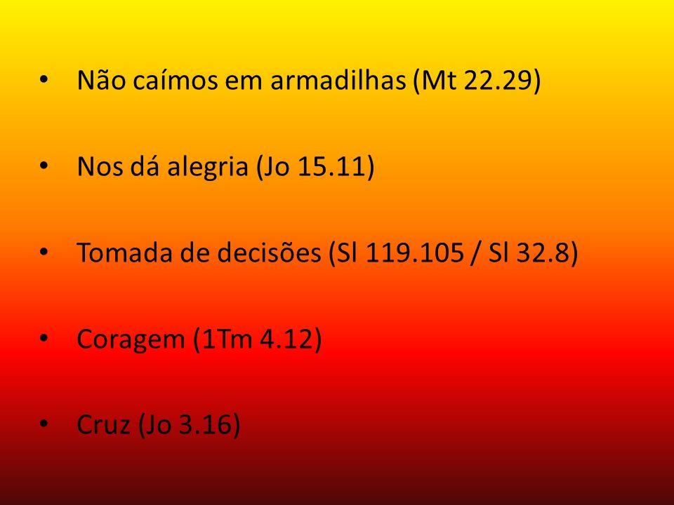 Não caímos em armadilhas (Mt 22.29) Nos dá alegria (Jo 15.11) Tomada de decisões (Sl 119.105 / Sl 32.8) Coragem (1Tm 4.12) Cruz (Jo 3.16)