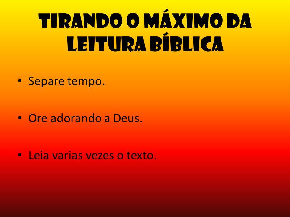 Tirando o máximo da leitura Bíblica Separe tempo. Ore adorando a Deus. Leia varias vezes o texto.