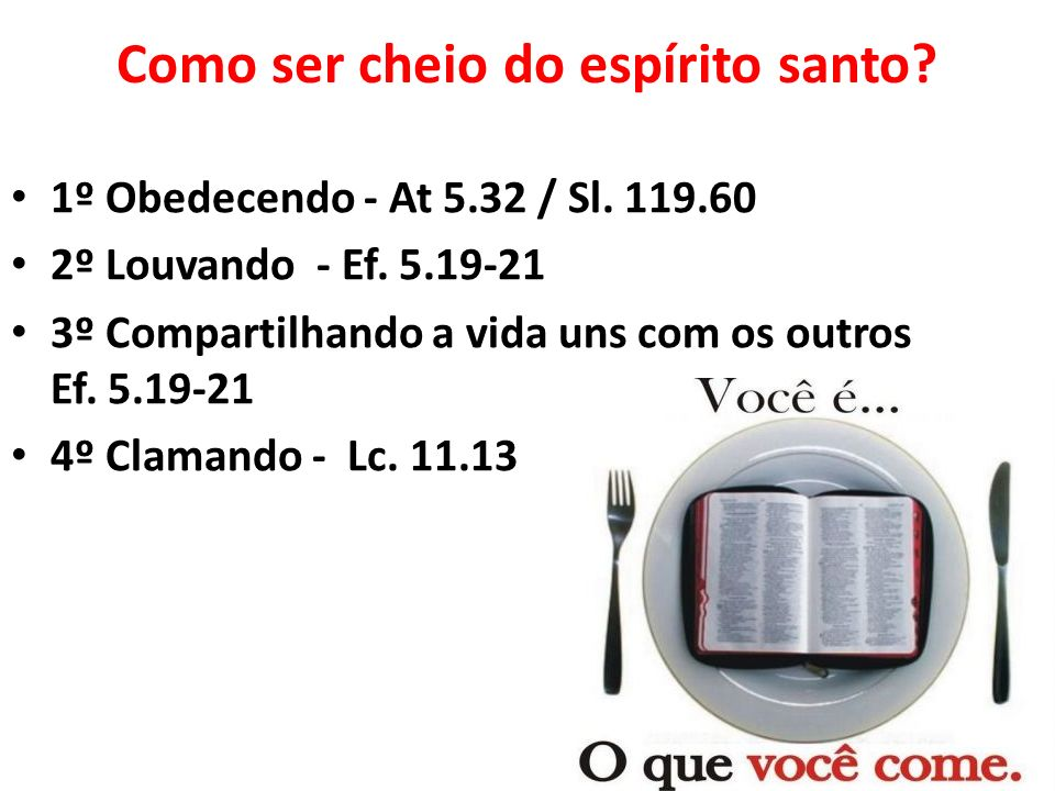 Como ser cheio do espírito santo? 1º Obedecendo - At 5.32 / Sl. 119.60 2º Louvando - Ef. 5.19-21 3º Compartilhando a vida uns com os outros Ef. 5.19-2