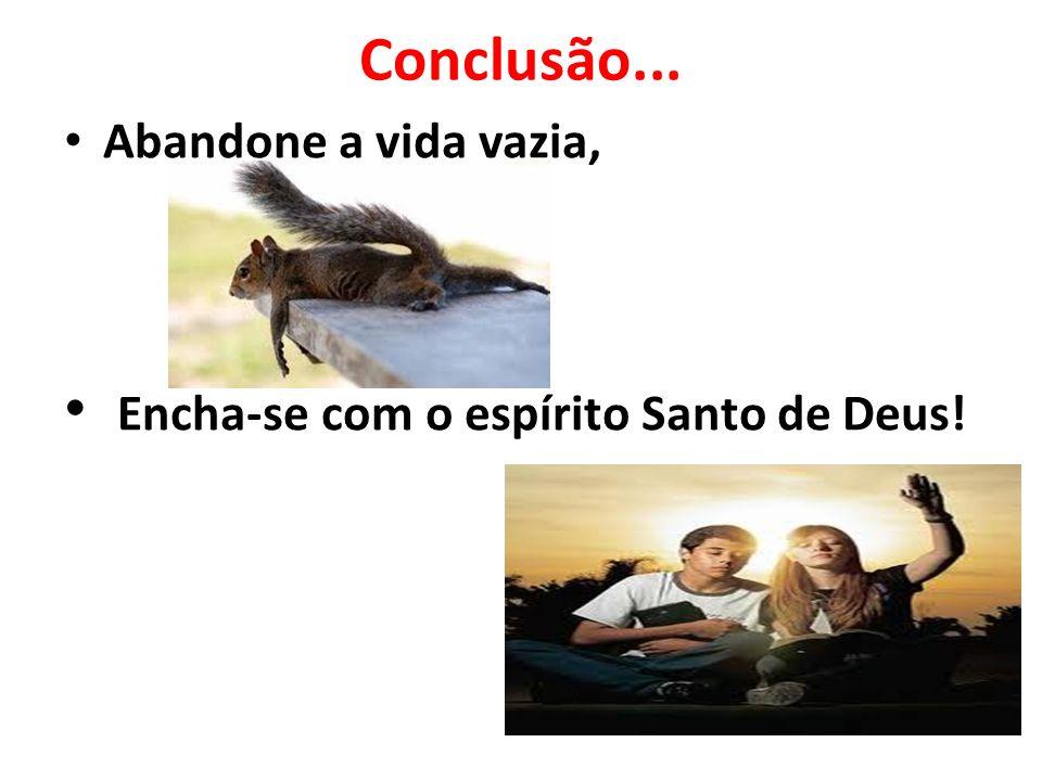 Conclusão... Abandone a vida vazia, Encha-se com o espírito Santo de Deus!