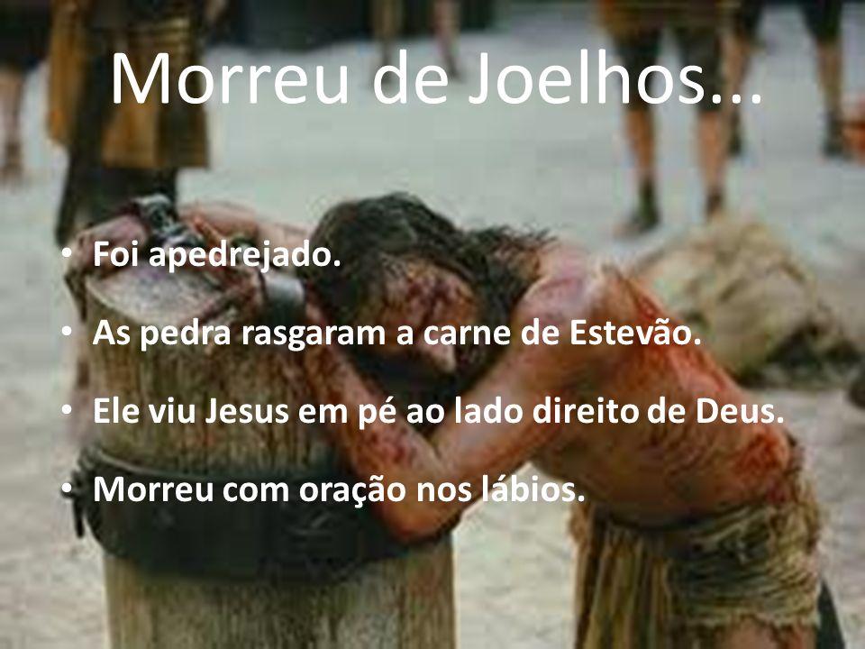 Foi apedrejado. As pedra rasgaram a carne de Estevão. Ele viu Jesus em pé ao lado direito de Deus. Morreu com oração nos lábios. Morreu de Joelhos...