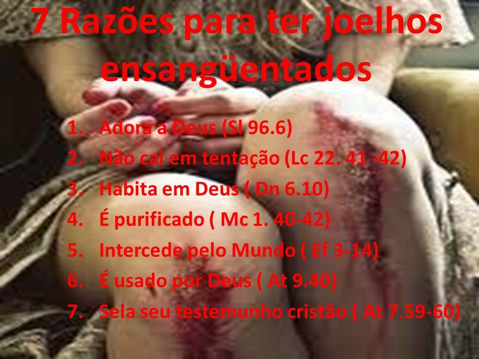 7 Razões para ter joelhos ensangüentados 1. Adora a Deus (Sl 96.6) 2. Não cai em tentação (Lc 22. 41 -42) 3. Habita em Deus ( Dn 6.10) 4. É purificado