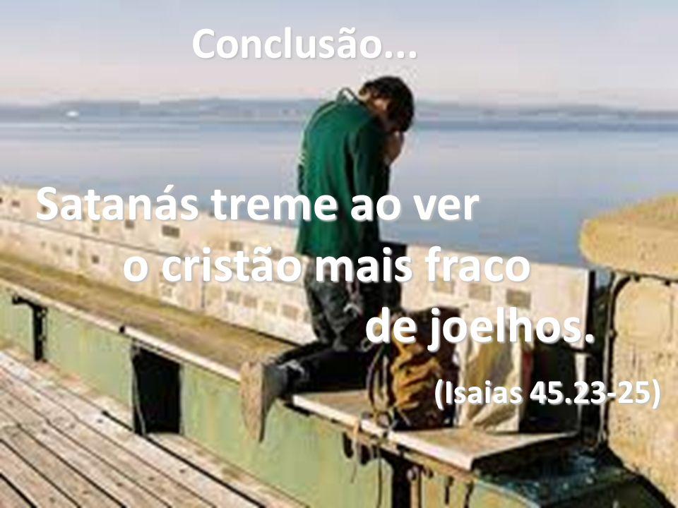 Conclusão... Satanás treme ao ver o cristão mais fraco o cristão mais fraco de joelhos. de joelhos. (Isaias 45.23-25) (Isaias 45.23-25)