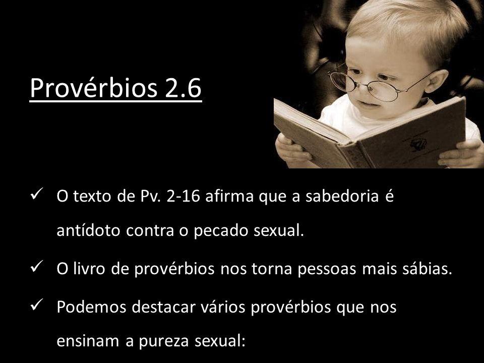 Provérbios 2.6 O texto de Pv. 2-16 afirma que a sabedoria é antídoto contra o pecado sexual. O livro de provérbios nos torna pessoas mais sábias. Pode