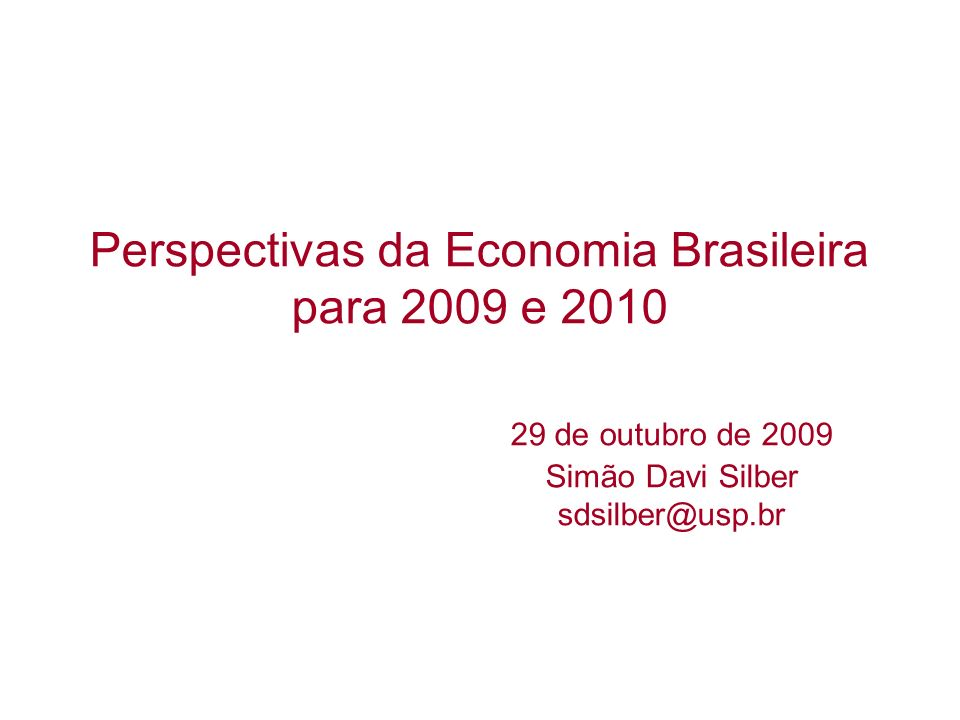 Perspectivas da Economia Brasileira para 2009 e 2010 29 de outubro de 2009 Simão Davi Silber sdsilber@usp.br
