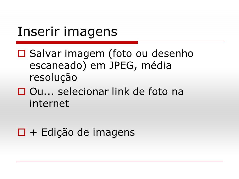Inserir imagens Salvar imagem (foto ou desenho escaneado) em JPEG, média resolução Ou... selecionar link de foto na internet + Edição de imagens
