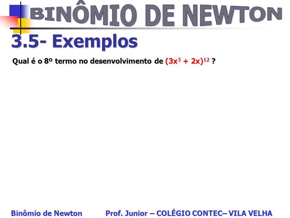 3.5- Exemplos Qual é o 8º termo no desenvolvimento de (3x 3 + 2x) 12 ? Binômio de Newton Prof. Junior – COLÉGIO CONTEC– VILA VELHA